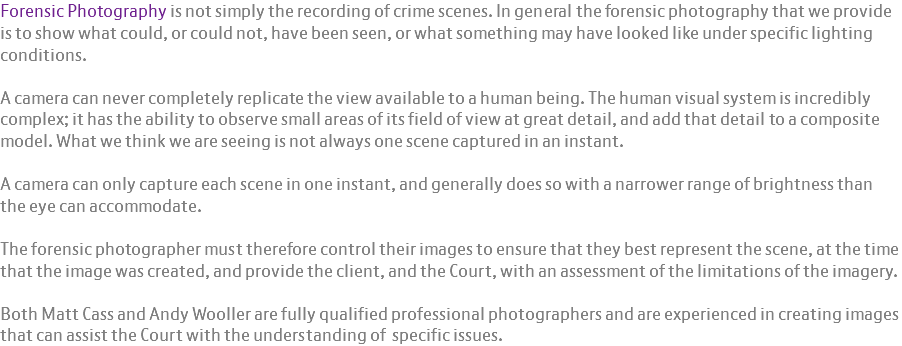 Forensic Photography is not simply the recording of crime scenes. In general the forensic photography that we provide is to show what could, or could not, have been seen, or what something may have looked like under specific lighting conditions. A camera can never completely replicate the view available to a human being. The human visual system is incredibly complex; it has the ability to observe small areas of its field of view at great detail, and add that detail to a composite model. What we think we are seeing is not always one scene captured in an instant. A camera can only capture each scene in one instant, and generally does so with a narrower range of brightness than the eye can accommodate. The forensic photographer must therefore control their images to ensure that they best represent the scene, at the time that the image was created, and provide the client, and the Court, with an assessment of the limitations of the imagery. Both Matt Cass and Andy Wooller are fully qualified professional photographers and are experienced in creating images that can assist the Court with the understanding of specific issues.